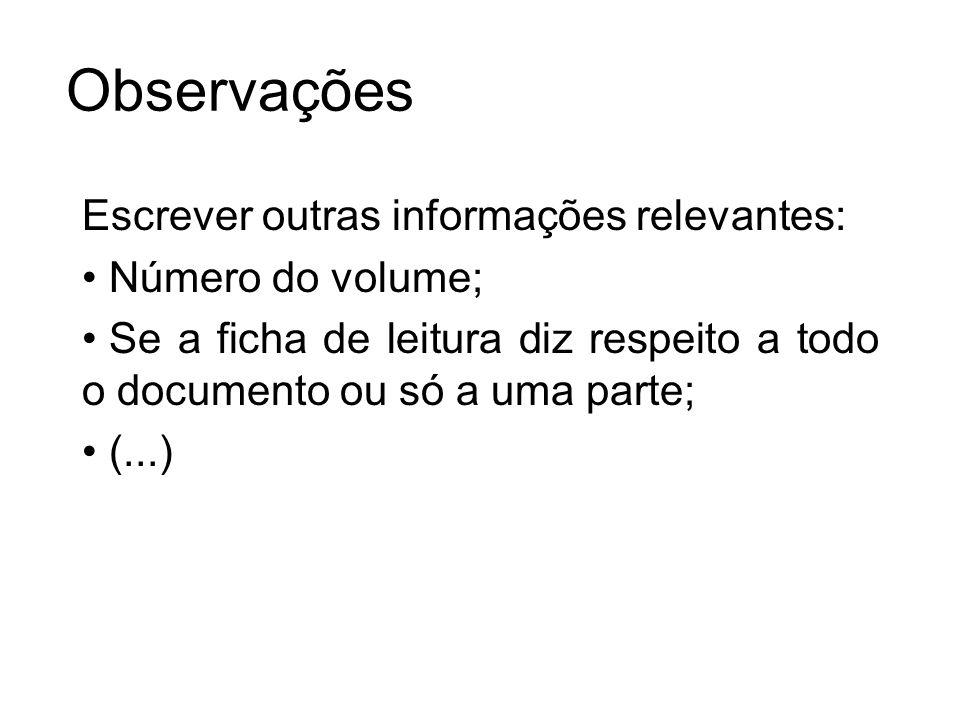 Observações Escrever outras informações relevantes: Número do volume; Se a ficha de leitura diz respeito a todo o documento ou só a uma parte; (...)