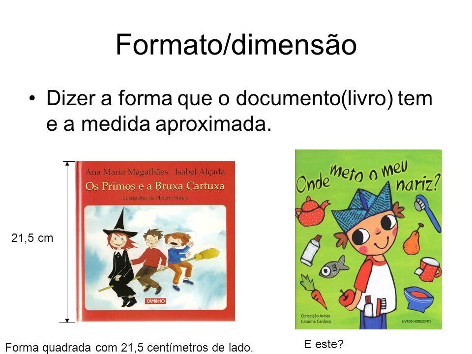 Formato/dimensão Dizer a forma que o documento(livro) tem e a medida aproximada. 21,5 cm Forma quadrada com 21,5 centímetros de lado. E este?