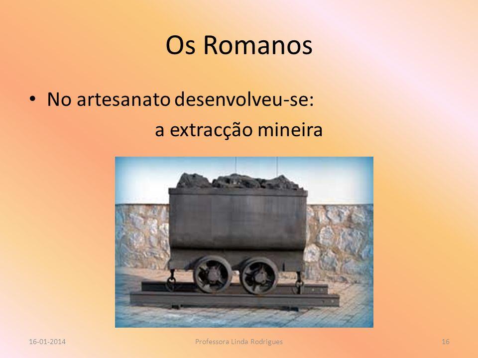 Os Romanos No artesanato desenvolveu-se: a extracção mineira 16-01-2014Professora Linda Rodrigues16