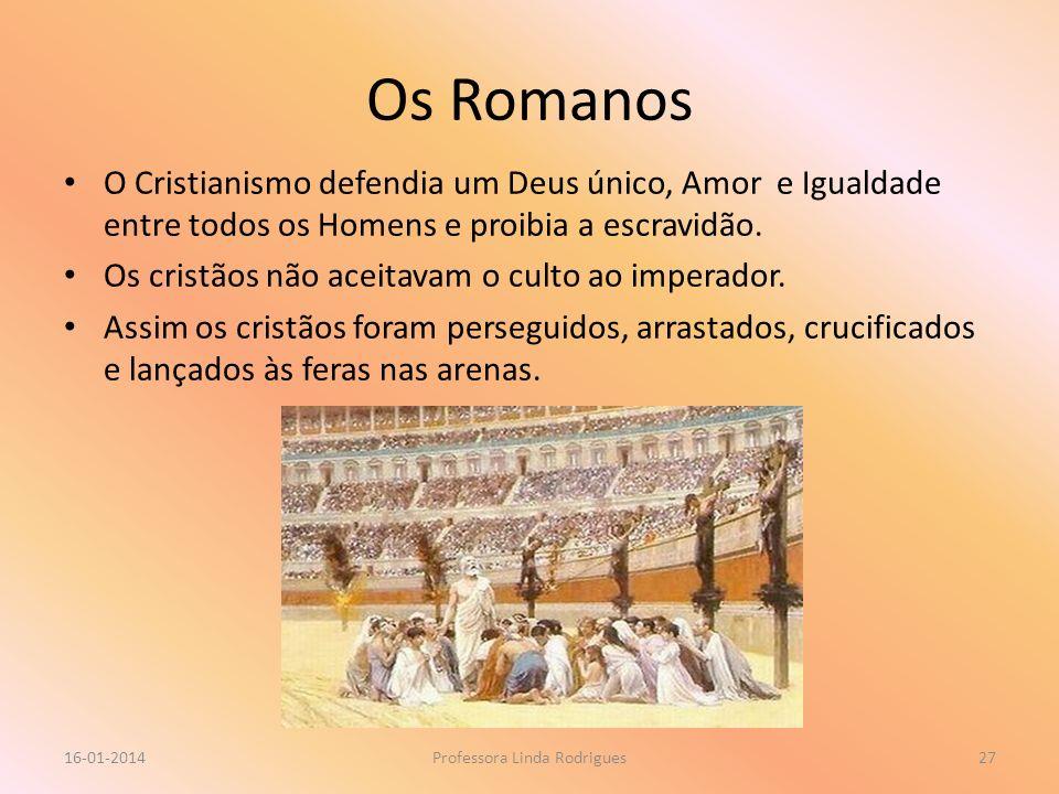 Os Romanos 16-01-2014Professora Linda Rodrigues27 O Cristianismo defendia um Deus único, Amor e Igualdade entre todos os Homens e proibia a escravidão