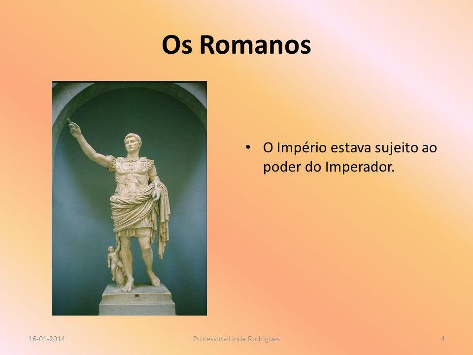 Os Romanos O Império estava sujeito ao poder do Imperador. 16-01-2014Professora Linda Rodrigues4