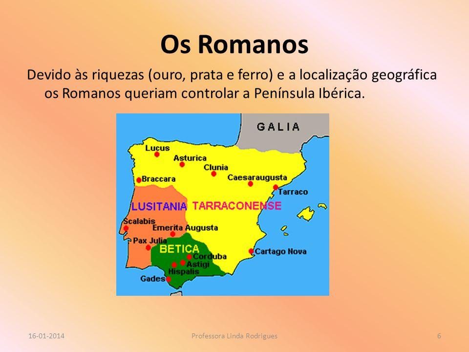 Os Romanos Devido às riquezas (ouro, prata e ferro) e a localização geográfica os Romanos queriam controlar a Península Ibérica. 16-01-2014Professora