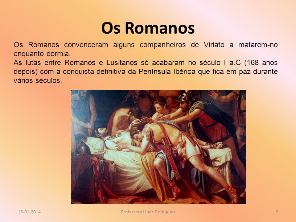 Os Romanos 16-01-2014Professora Linda Rodrigues9 Os Romanos convenceram alguns companheiros de Viriato a matarem-no enquanto dormia. As lutas entre Ro