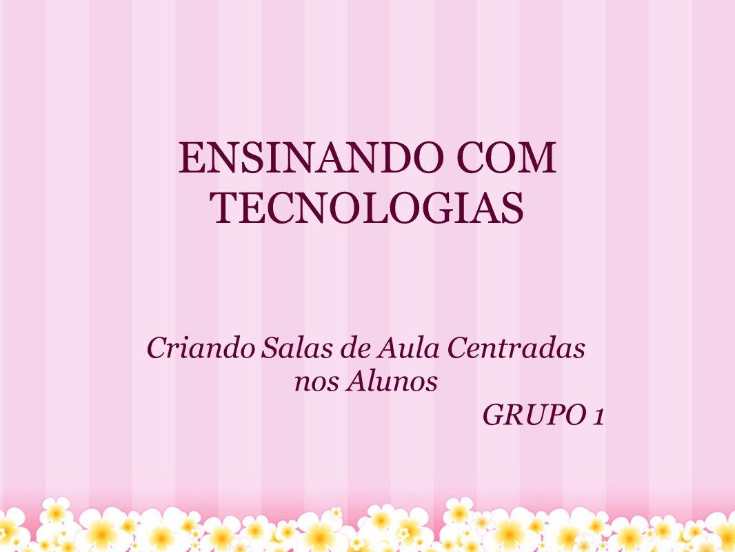 ENSINANDO COM TECNOLOGIAS Criando Salas de Aula Centradas nos Alunos GRUPO 1