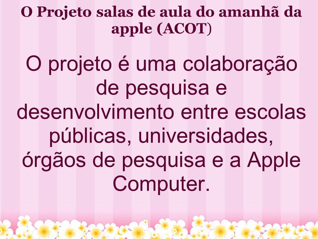 O Projeto salas de aula do amanhã da apple (ACOT) O projeto é uma colaboração de pesquisa e desenvolvimento entre escolas públicas, universidades, órgãos de pesquisa e a Apple Computer.
