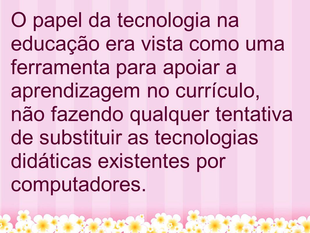 O papel da tecnologia na educação era vista como uma ferramenta para apoiar a aprendizagem no currículo, não fazendo qualquer tentativa de substituir as tecnologias didáticas existentes por computadores.