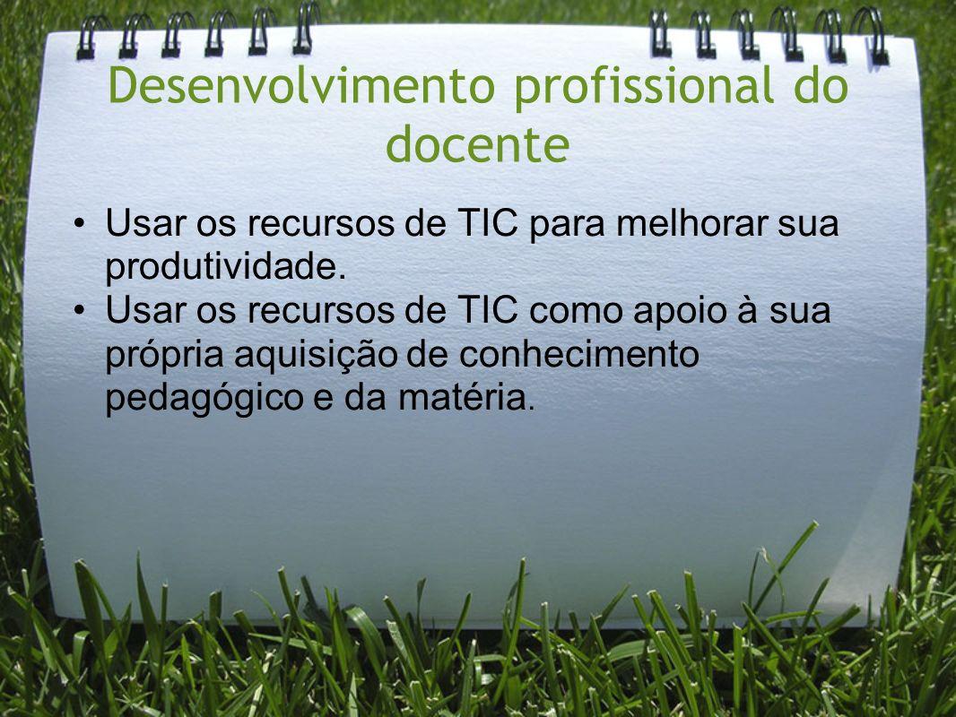 Desenvolvimento profissional do docente Usar os recursos de TIC para melhorar sua produtividade. Usar os recursos de TIC como apoio à sua própria aqui