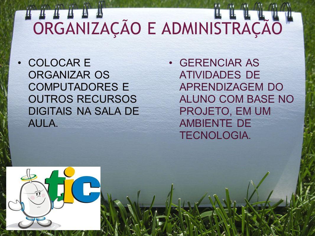 ORGANIZAÇÃO E ADMINISTRAÇÃO COLOCAR E ORGANIZAR OS COMPUTADORES E OUTROS RECURSOS DIGITAIS NA SALA DE AULA. GERENCIAR AS ATIVIDADES DE APRENDIZAGEM DO