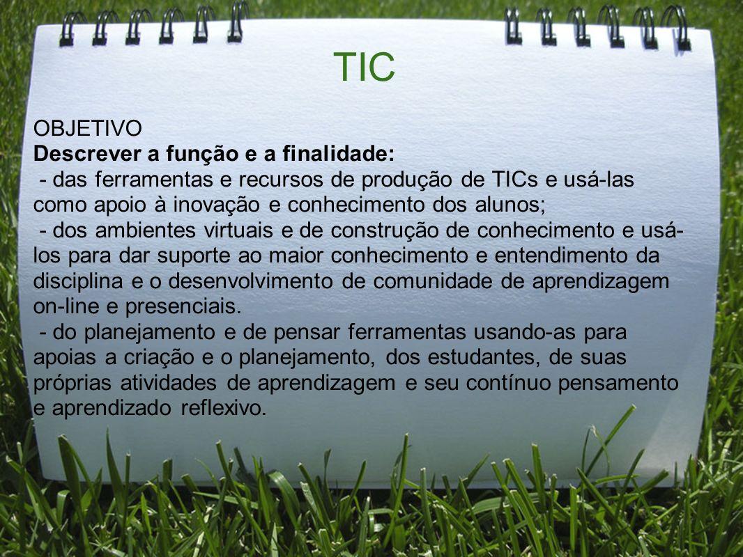 TIC OBJETIVO Descrever a função e a finalidade: - das ferramentas e recursos de produção de TICs e usá-las como apoio à inovação e conhecimento dos al