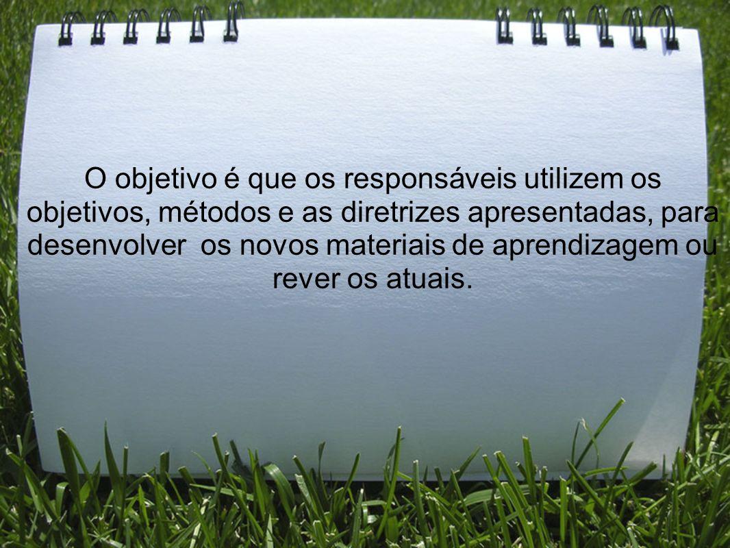 O objetivo é que os responsáveis utilizem os objetivos, métodos e as diretrizes apresentadas, para desenvolver os novos materiais de aprendizagem ou r