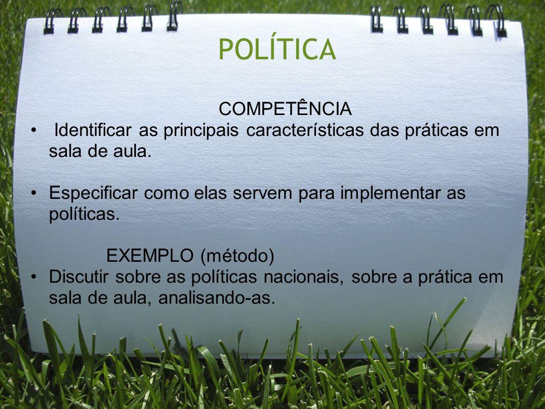 POLÍTICA COMPETÊNCIA Identificar as principais características das práticas em sala de aula. Especificar como elas servem para implementar as política