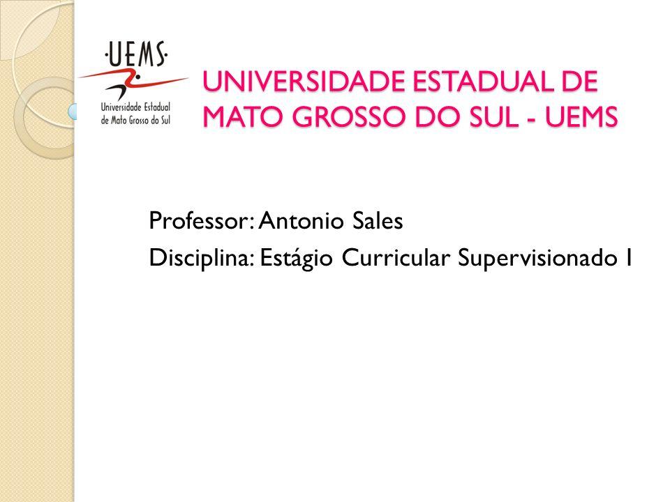 UNIVERSIDADE ESTADUAL DE MATO GROSSO DO SUL - UEMS Professor: Antonio Sales Disciplina: Estágio Curricular Supervisionado I