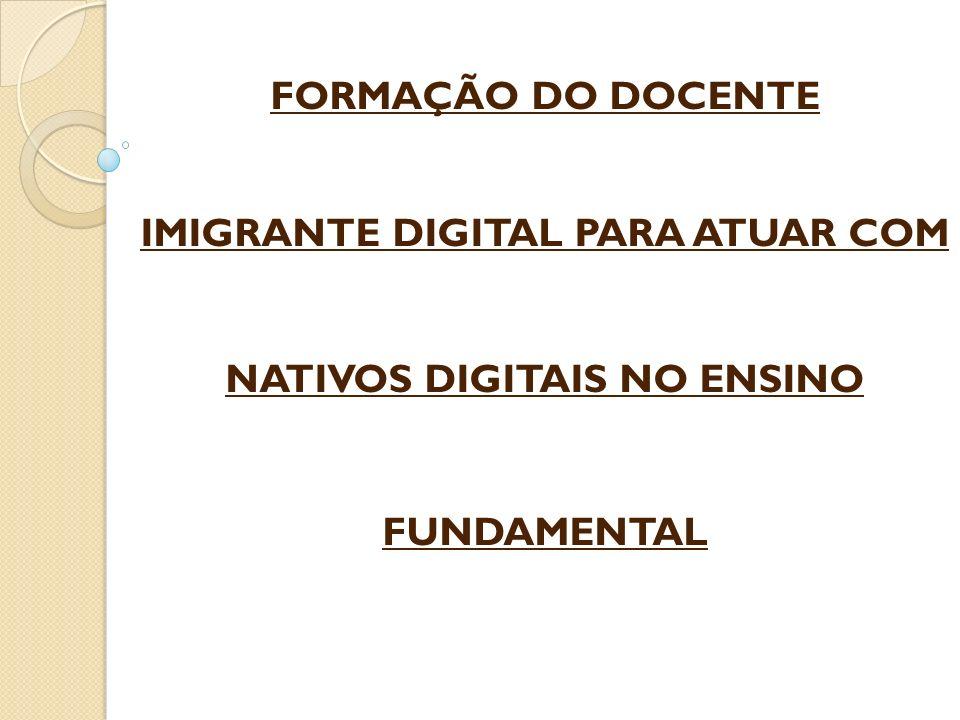 FORMAÇÃO DO DOCENTE IMIGRANTE DIGITAL PARA ATUAR COM NATIVOS DIGITAIS NO ENSINO FUNDAMENTAL