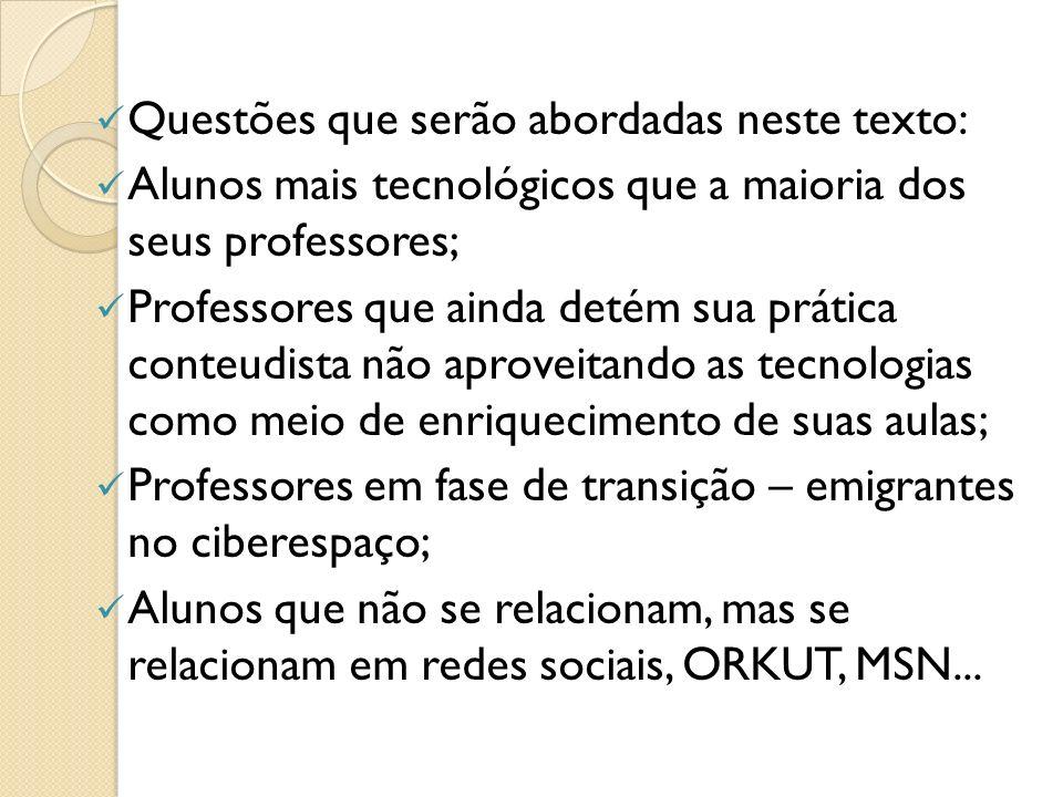Questões que serão abordadas neste texto: Alunos mais tecnológicos que a maioria dos seus professores; Professores que ainda detém sua prática conteudista não aproveitando as tecnologias como meio de enriquecimento de suas aulas; Professores em fase de transição – emigrantes no ciberespaço; Alunos que não se relacionam, mas se relacionam em redes sociais, ORKUT, MSN...