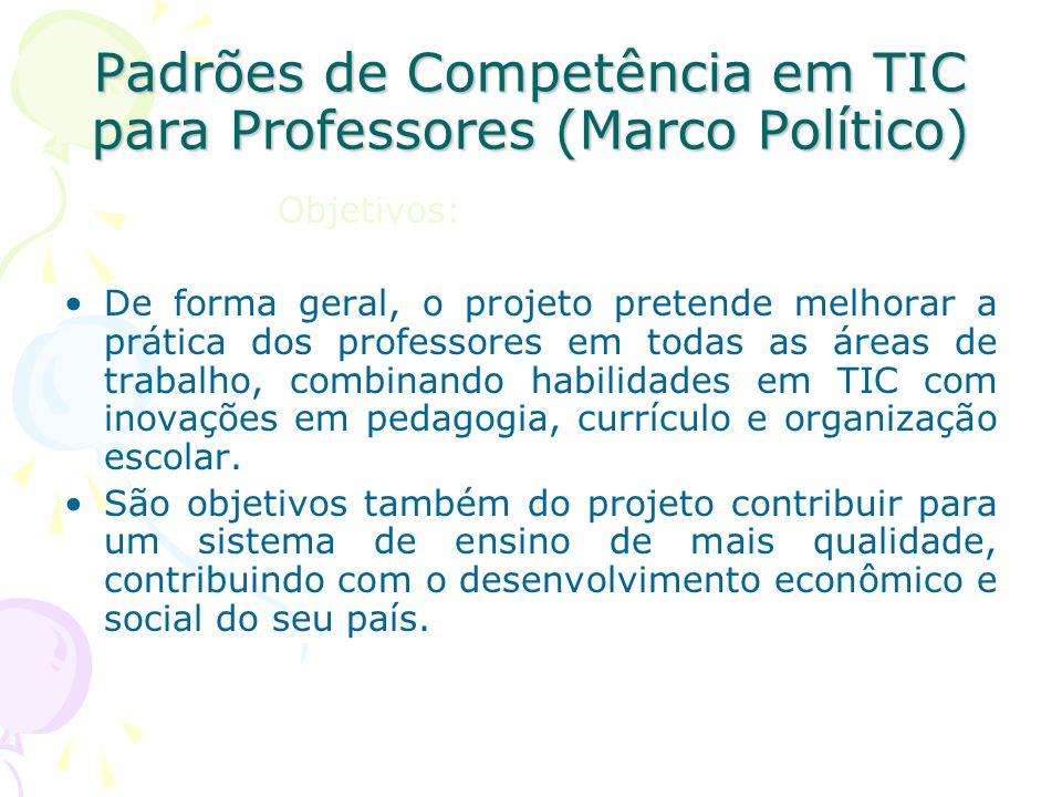 Padrões de Competência em TIC para Professores (Marco Político) Objetivos: De forma geral, o projeto pretende melhorar a prática dos professores em to
