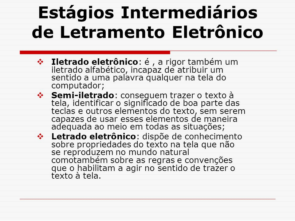 Estágios Intermediários de Letramento Eletrônico Iletrado eletrônico: é, a rigor também um iletrado alfabético, incapaz de atribuir um sentido a uma p