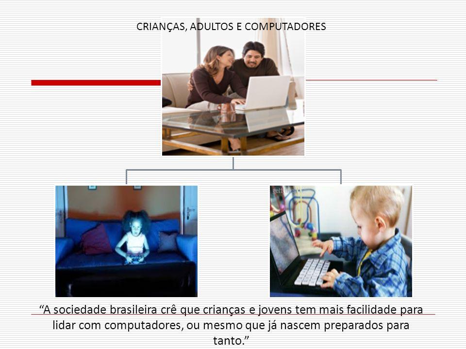 A sociedade brasileira crê que crianças e jovens tem mais facilidade para lidar com computadores, ou mesmo que já nascem preparados para tanto. CRIANÇ
