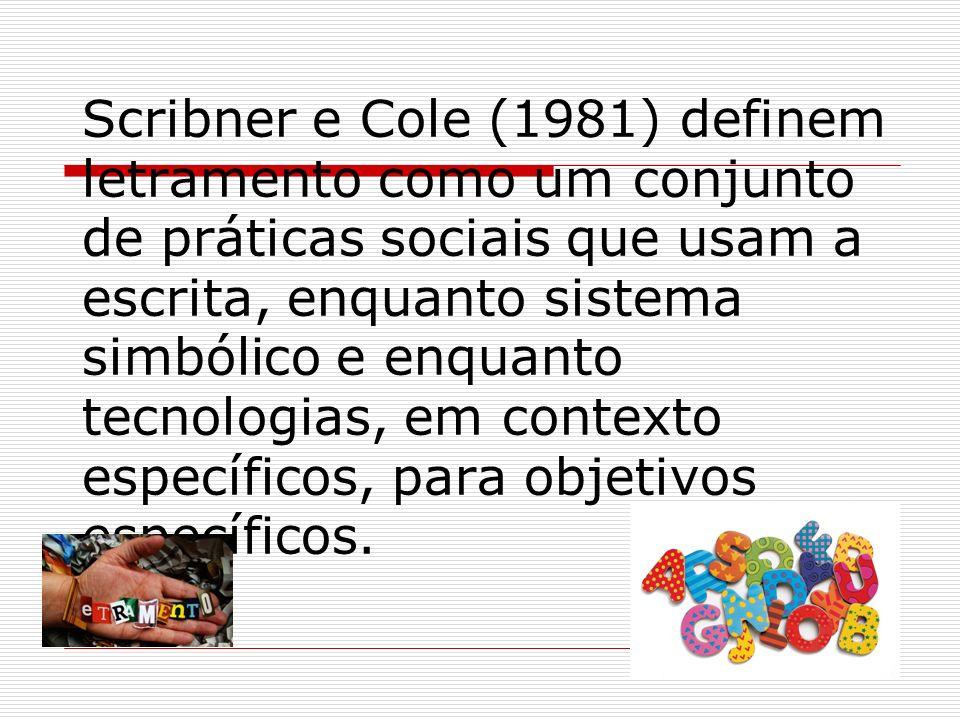 Scribner e Cole (1981) definem letramento como um conjunto de práticas sociais que usam a escrita, enquanto sistema simbólico e enquanto tecnologias,