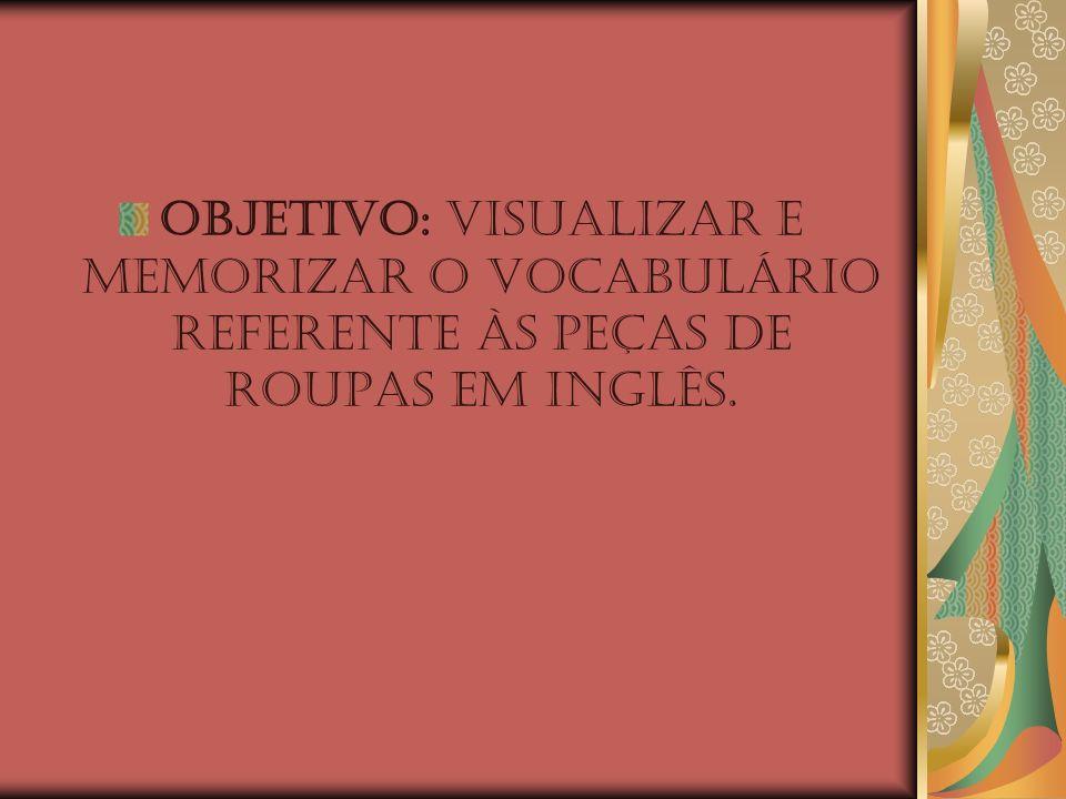 OBJETIVO: Visualizar e memorizar o vocabulário referente às peças de roupas em Inglês.