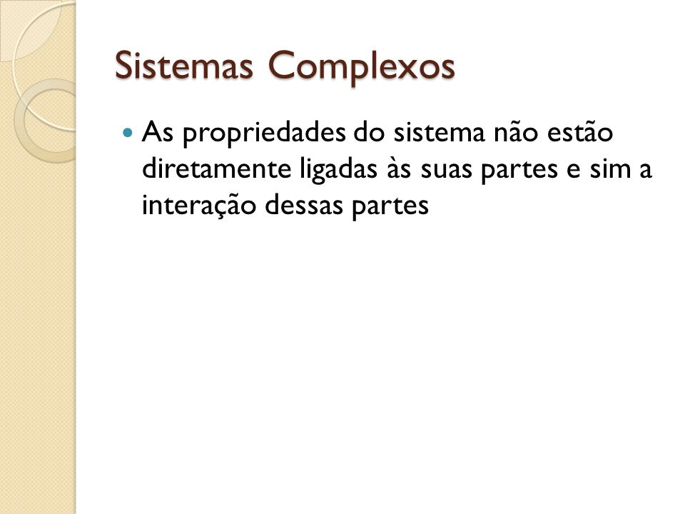Sistemas Complexos As propriedades do sistema não estão diretamente ligadas às suas partes e sim a interação dessas partes