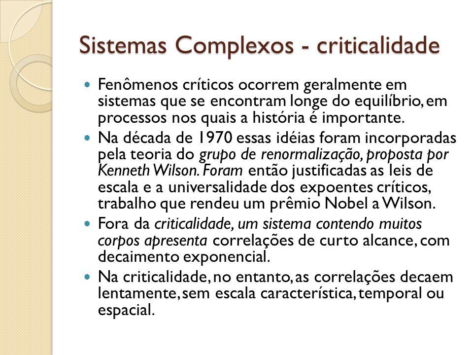 Sistemas Complexos - criticalidade Fenômenos críticos ocorrem geralmente em sistemas que se encontram longe do equilíbrio, em processos nos quais a hi