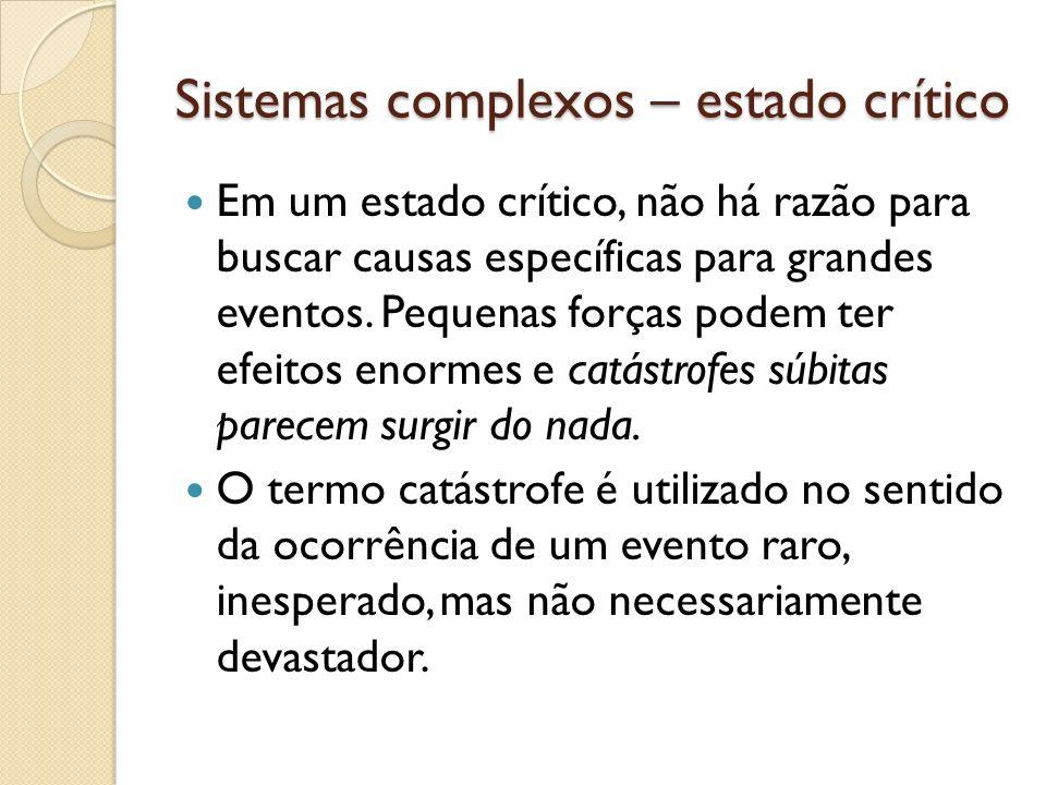 Sistemas complexos – estado crítico Em um estado crítico, não há razão para buscar causas específicas para grandes eventos. Pequenas forças podem ter