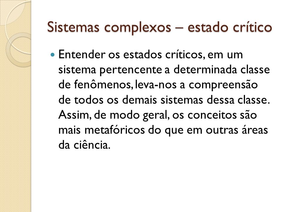 Sistemas complexos – estado crítico Entender os estados críticos, em um sistema pertencente a determinada classe de fenômenos, leva-nos a compreensão