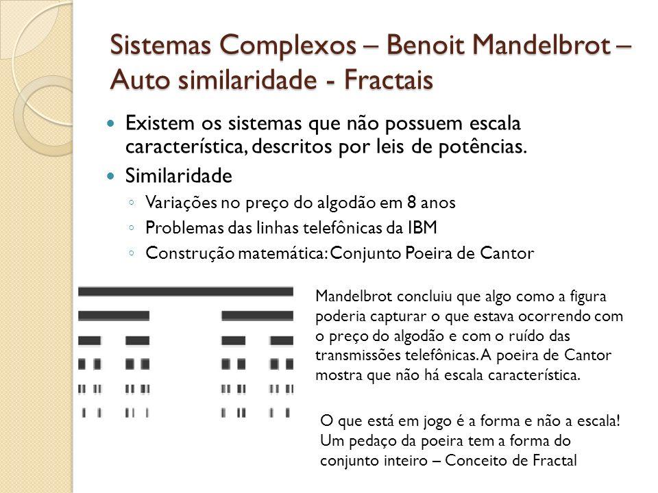 Sistemas Complexos – Benoit Mandelbrot – Auto similaridade - Fractais Existem os sistemas que não possuem escala característica, descritos por leis de