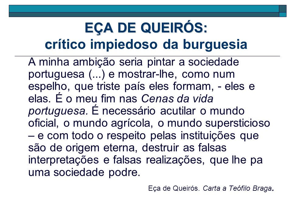 EÇA DE QUEIRÓS: c EÇA DE QUEIRÓS: crítico impiedoso da burguesia A minha ambição seria pintar a sociedade portuguesa (...) e mostrar-lhe, como num esp