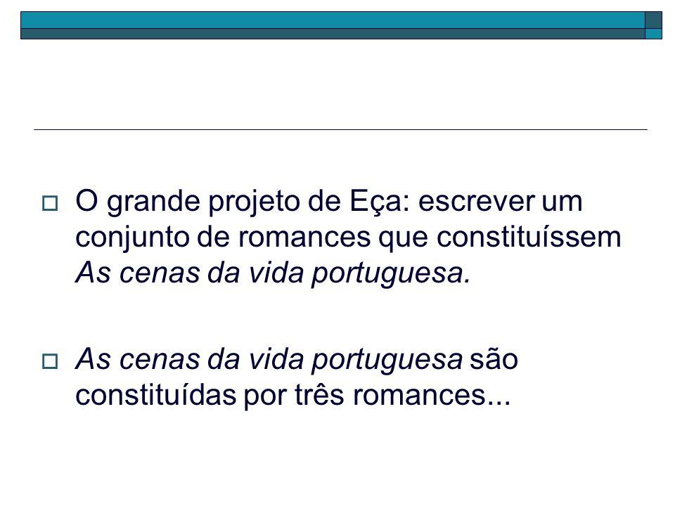 O grande projeto de Eça: escrever um conjunto de romances que constituíssem As cenas da vida portuguesa. As cenas da vida portuguesa são constituídas