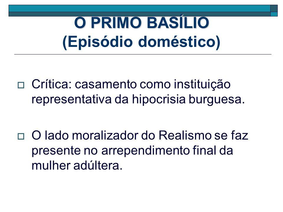 O PRIMO BASÍLIO O PRIMO BASÍLIO (Episódio doméstico) Crítica: casamento como instituição representativa da hipocrisia burguesa. O lado moralizador do