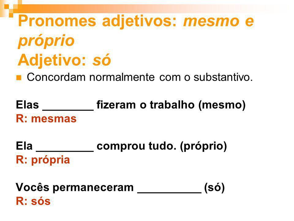 Pronomes adjetivos: mesmo e próprio Adjetivo: só Concordam normalmente com o substantivo. Elas ________ fizeram o trabalho (mesmo) R: mesmas Ela _____