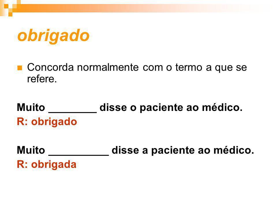 obrigado Concorda normalmente com o termo a que se refere. Muito ________ disse o paciente ao médico. R: obrigado Muito __________ disse a paciente ao