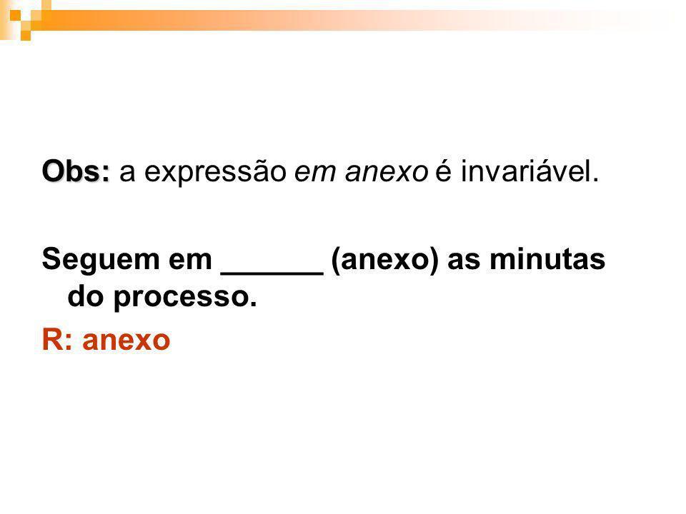 Obs: Obs: a expressão em anexo é invariável. Seguem em ______ (anexo) as minutas do processo. R: anexo