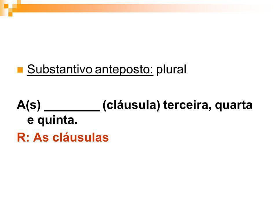 Substantivo anteposto: plural A(s) ________ (cláusula) terceira, quarta e quinta. R: As cláusulas