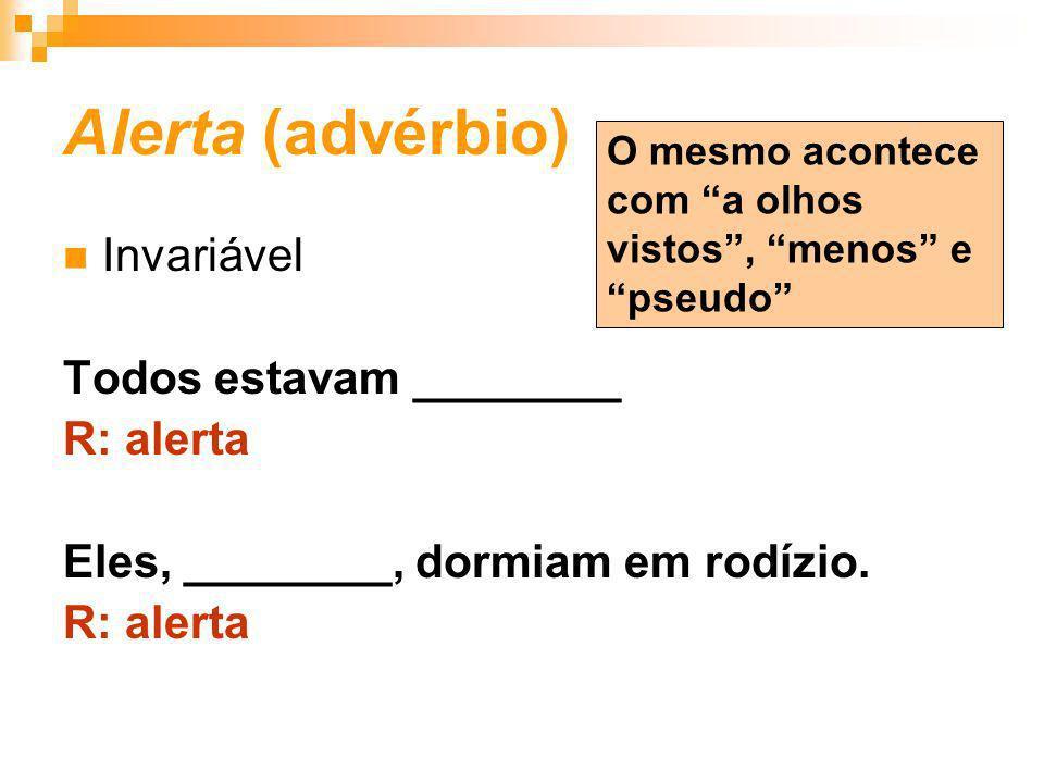 Alerta (advérbio) Invariável Todos estavam ________ R: alerta Eles, ________, dormiam em rodízio. R: alerta O mesmo acontece com a olhos vistos, menos