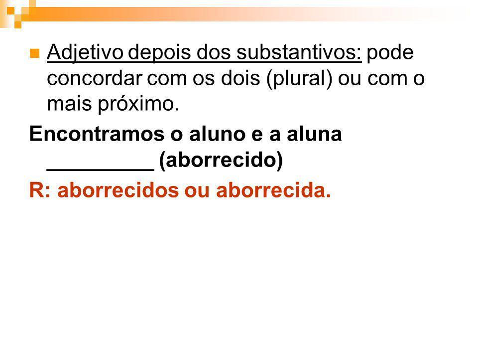 Adjetivo depois dos substantivos: pode concordar com os dois (plural) ou com o mais próximo. Encontramos o aluno e a aluna _________ (aborrecido) R: a