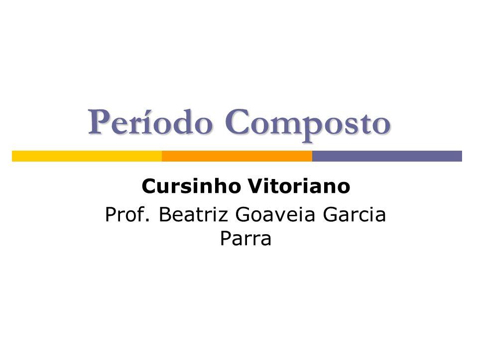 Período Composto Cursinho Vitoriano Prof. Beatriz Goaveia Garcia Parra
