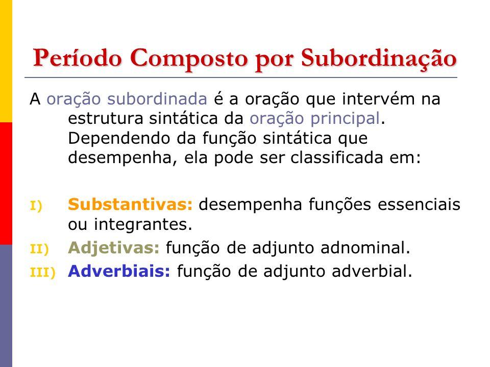 Período Composto por Subordinação A oração subordinada é a oração que intervém na estrutura sintática da oração principal. Dependendo da função sintát