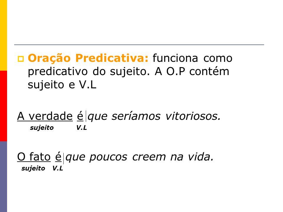 Oração Predicativa: funciona como predicativo do sujeito. A O.P contém sujeito e V.L A verdade é que seríamos vitoriosos. sujeito V.L O fato é que pou