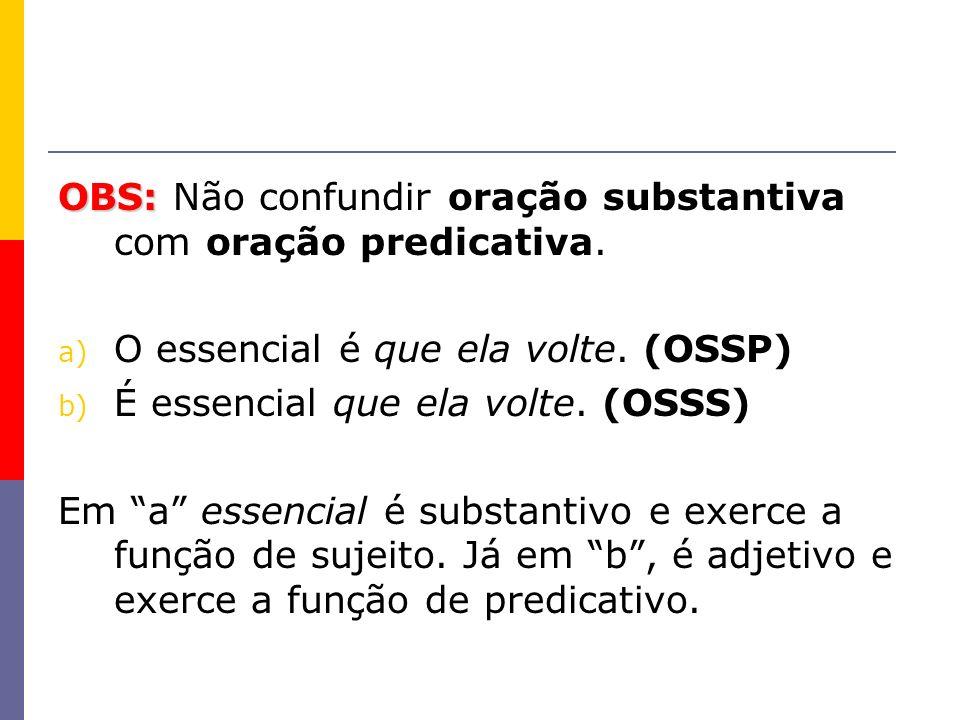 OBS: OBS: Não confundir oração substantiva com oração predicativa. a) O essencial é que ela volte. (OSSP) b) É essencial que ela volte. (OSSS) Em a es