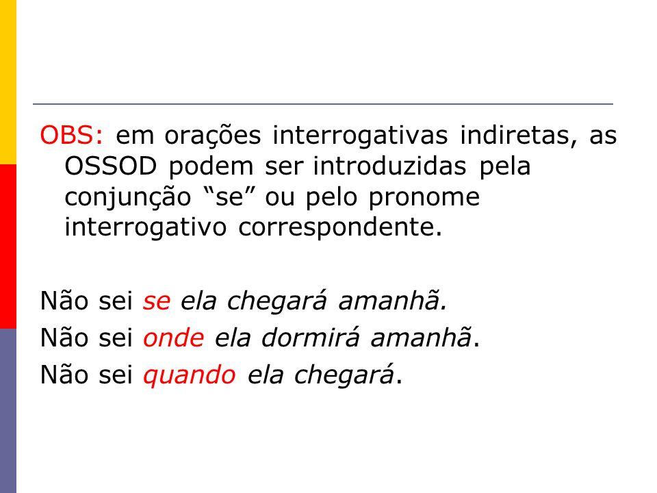 OBS: em orações interrogativas indiretas, as OSSOD podem ser introduzidas pela conjunção se ou pelo pronome interrogativo correspondente. Não sei se e