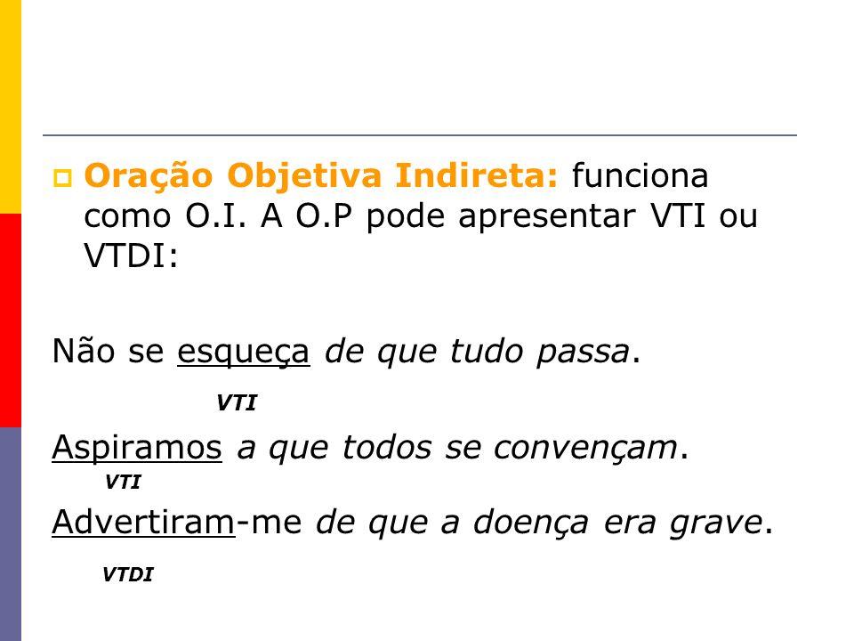 Oração Objetiva Indireta: funciona como O.I. A O.P pode apresentar VTI ou VTDI: Não se esqueça de que tudo passa. VTI Aspiramos a que todos se convenç