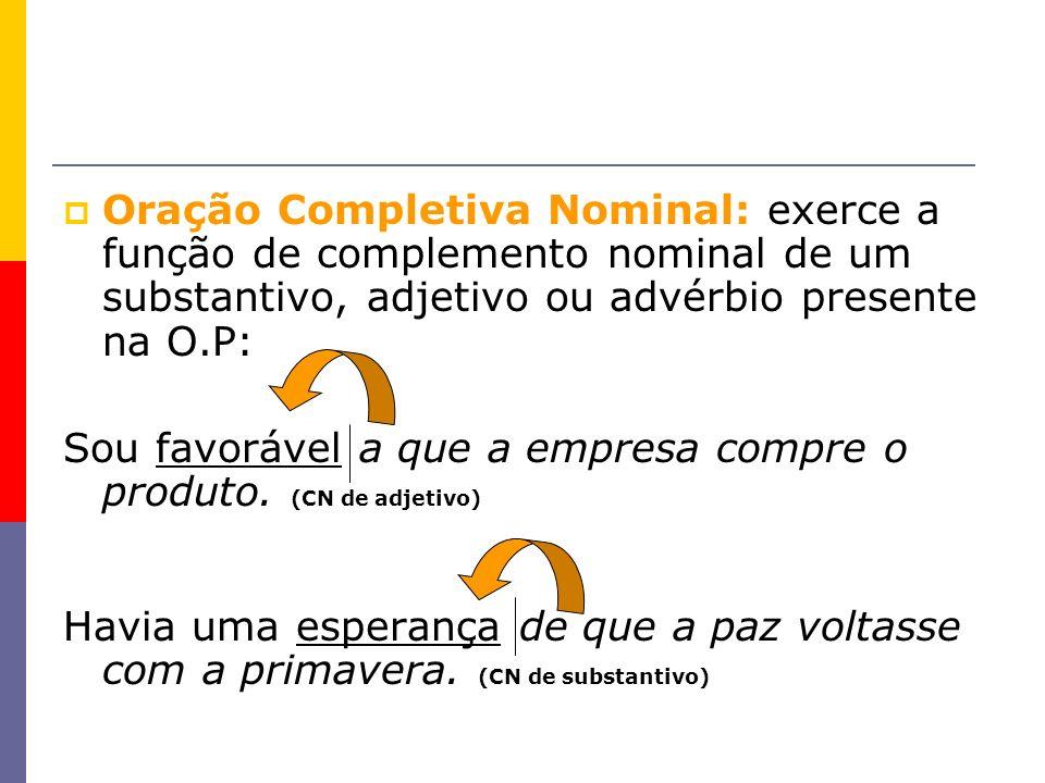 Oração Completiva Nominal: exerce a função de complemento nominal de um substantivo, adjetivo ou advérbio presente na O.P: Sou favorável a que a empre