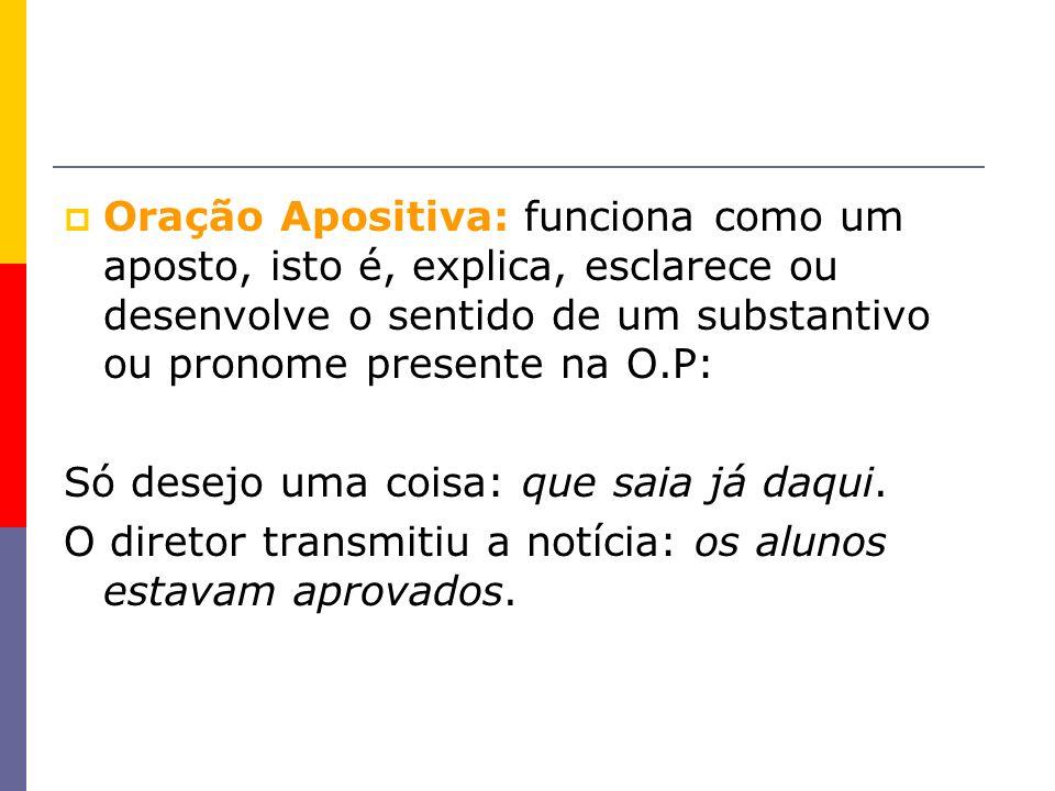Oração Apositiva: funciona como um aposto, isto é, explica, esclarece ou desenvolve o sentido de um substantivo ou pronome presente na O.P: Só desejo