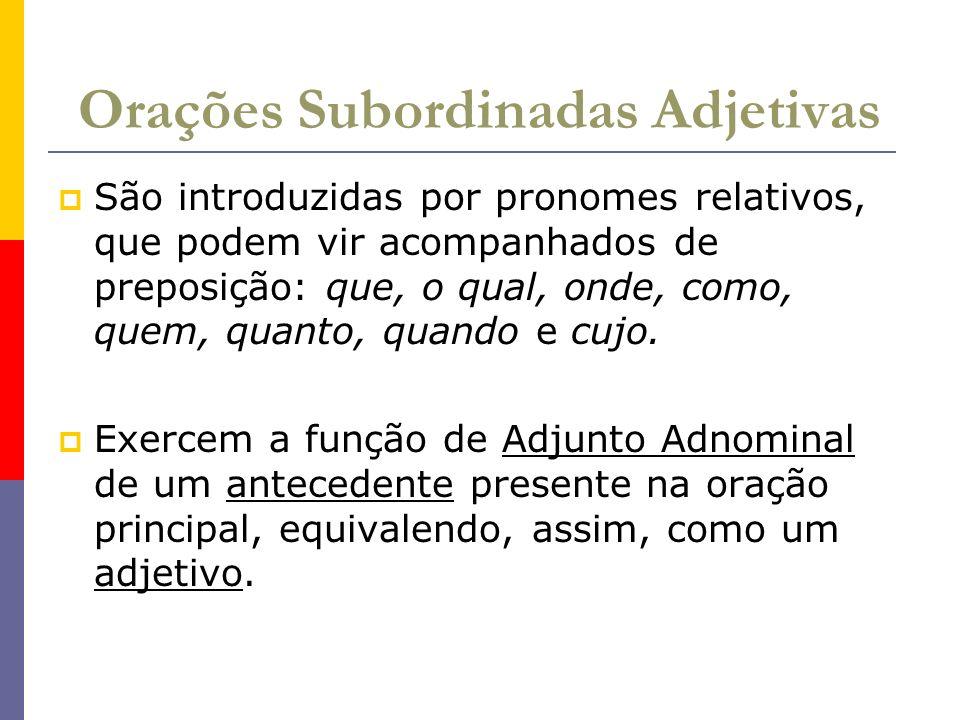 Orações Subordinadas Adjetivas São introduzidas por pronomes relativos, que podem vir acompanhados de preposição: que, o qual, onde, como, quem, quant