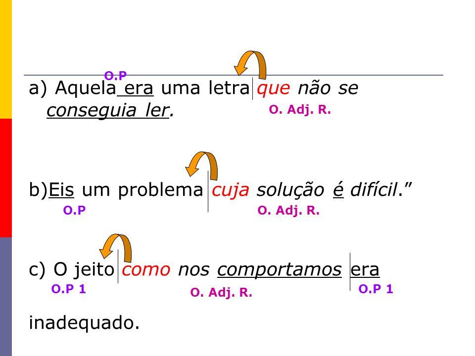 a) Aquela era uma letra que não se conseguia ler. b)Eis um problema cuja solução é difícil. c) O jeito como nos comportamos era inadequado. O. Adj. R.
