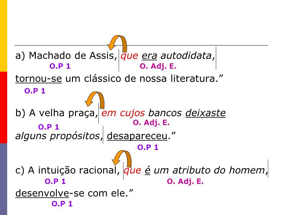 a) Machado de Assis, que era autodidata, tornou-se um clássico de nossa literatura. b) A velha praça, em cujos bancos deixaste alguns propósitos, desa