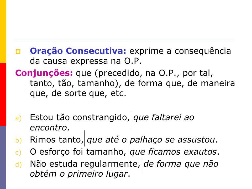 Oração Consecutiva: exprime a consequência da causa expressa na O.P. Conjunções: que (precedido, na O.P., por tal, tanto, tão, tamanho), de forma que,