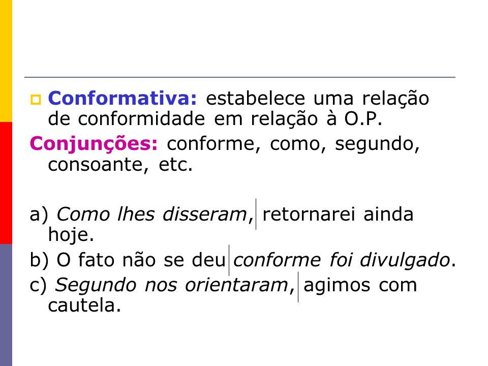 Conformativa: estabelece uma relação de conformidade em relação à O.P. Conjunções: conforme, como, segundo, consoante, etc. a) Como lhes disseram, ret